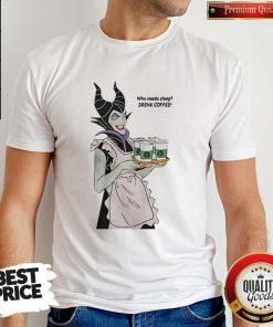 Maleficent Who Needs Sleep Drink Coffee Shirt