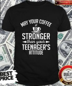 May Your Coffee Stronger Than Your Teenager39s Attitude Shirt